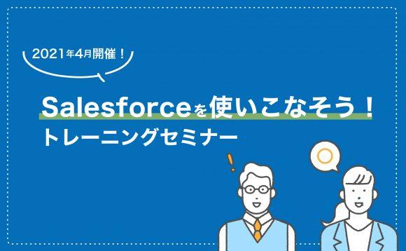 [WEBセミナー開催]4月開催!Salesforceを使いこなそう!トレーニングセミナー